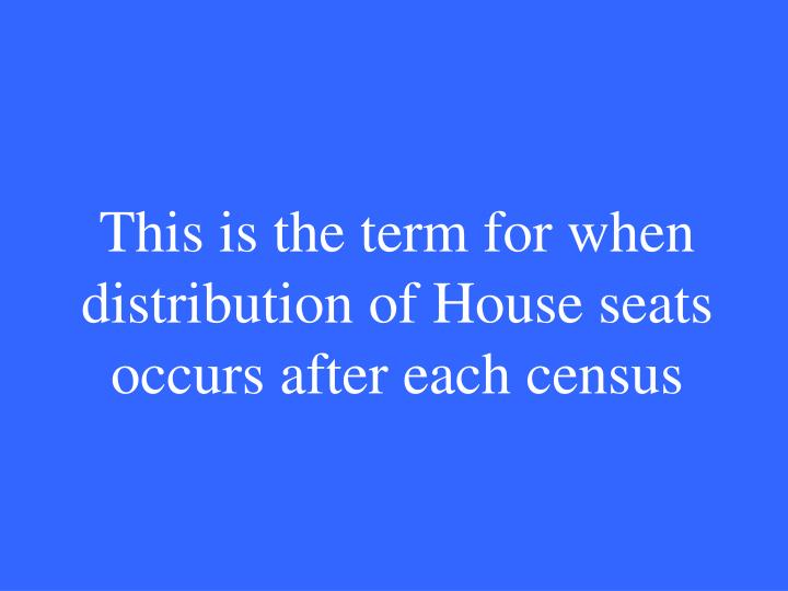 This is the term for when distribution of House seats occurs after each census