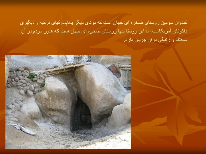 کندوان سومین روستای صخره ای جهان است که دوتای دیگر یکاپادوکیای ترکیه و دیگیری داکوتای آمریکاست امااینروستا تنها روستای صخره ای جهان است که هنور مردم در آن ساکنند و زندگی درآن جریان دارد.