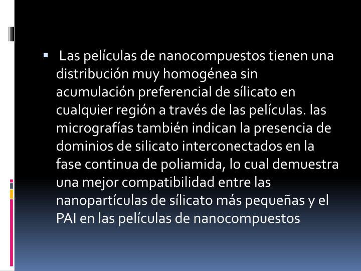 Las películas de nanocompuestos tienen una distribución muy homogénea sin acumulación preferencial de sílicato en cualquier región a través de las películas. las micrografías también indican la presencia de dominios de silicato interconectados en la fase continua de poliamida, lo cual demuestra una mejor compatibilidad entre las nanopartículas de sílicato más pequeñas y el PAI en las películas de nanocompuestos