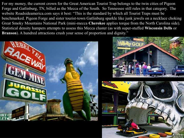 For my money, the current crown for the Great American Tourist Trap belongs to the twin cities of Pi...