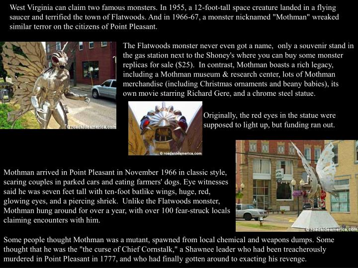 """West Virginia can claim two famous monsters. In 1955, a 12-foot-tall space creature landed in a flying saucer and terrified the town of Flatwoods. And in 1966-67, a monster nicknamed """"Mothman"""" wreaked similar terror on the citizens of Point Pleasant."""