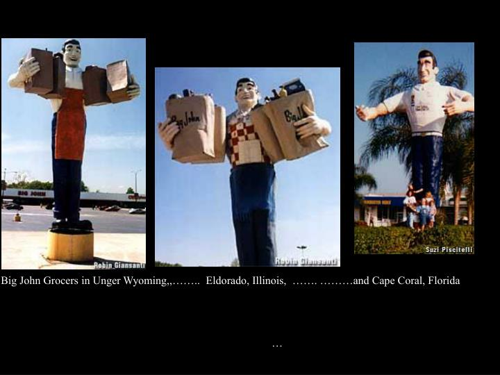 Big John Grocers in Unger Wyoming,,……..  Eldorado, Illinois,  ……. ………and Cape Coral, Florida