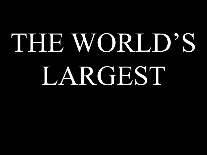 THE WORLD'S LARGEST
