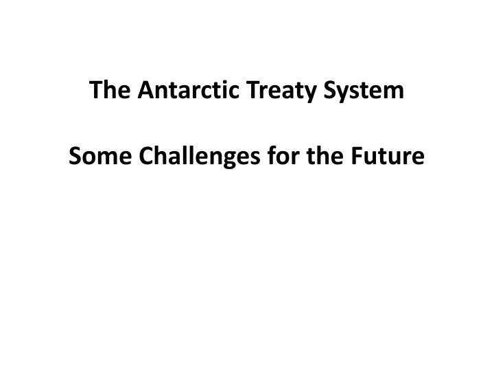 the antarctic treaty system some challenges for the future n.