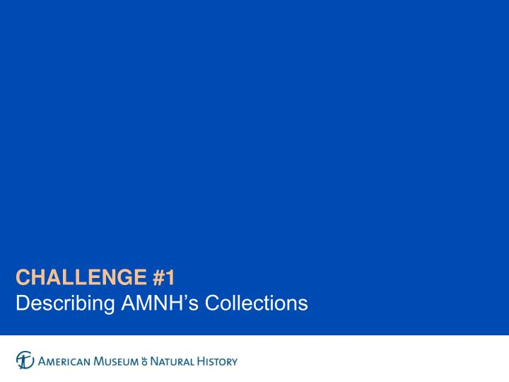 Challenge 1 describing amnh s collections