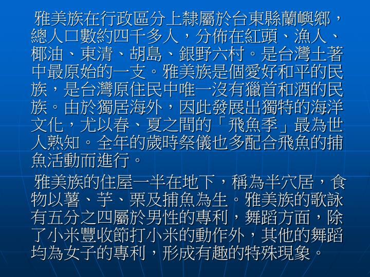 雅美族在行政區分上隸屬於台東縣蘭嶼鄉,總人口數約四千多人,分佈在紅頭、漁人、椰油、東清、胡島、銀野六村。是台灣土著中最原始的一支。雅美族是個愛好和平的民族,是台灣原住民中唯一沒有獵首和酒的民族。由於獨居海外,因此發展出獨特的海洋文化,尤以春、夏之間的「飛魚季」最為世人熟知。全年的歲時祭儀也多配合飛魚的捕魚活動而進行。