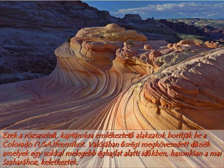 Ezek a rózsaszínű, kaptárokra emlékeztető alakzatok borítják be a Colorado (USA)fennsíkot. Valójában ősrégi megkövesedett dűnék amelyek egy sokkal melegebb éghajlat alatti időkben, hasonlóan a mai Szaharához, keletkeztek.