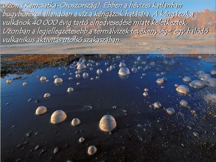 Uzon (Kamcsatka-Oroszország). Ebben a hévizes katlanban bugyborékol állandóan a víz a kéngázok hatására. A kéngázok a  vulkánok 40 000 évig tartó elnedvesedése miatt keletkeztek.