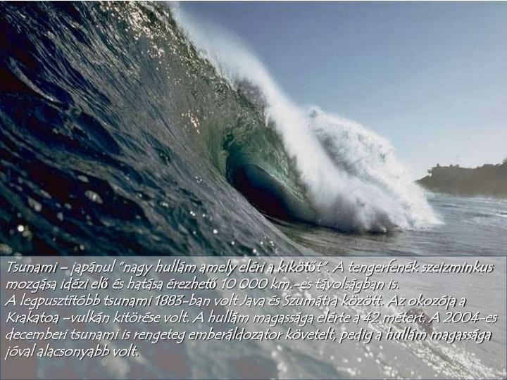 """Tsunami – japánul """"nagy hullám amely eléri a kikötőt"""". A tengerfenék szeizminkus mozgása idézi elő és hatása érezhető 10 000 km.-es távolságban is."""