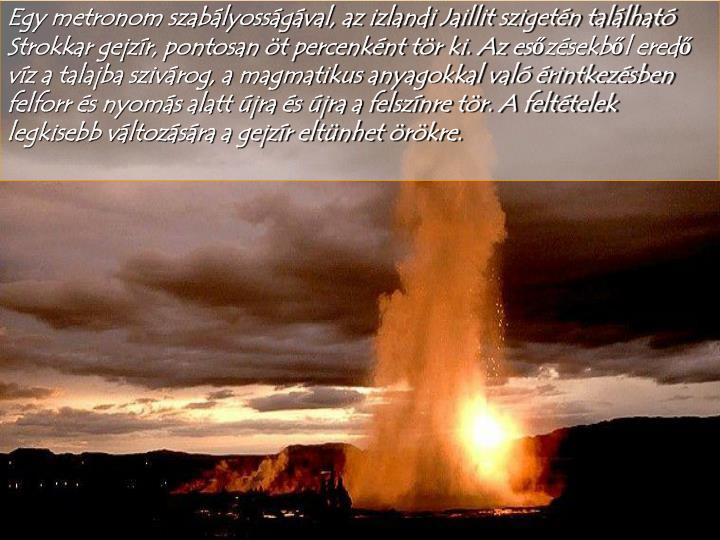 Egy metronom szabályosságával, az izlandi Jaillit szigetén található Strokkar gejzír, pontosan öt percenként tör ki. Az esőzésekből eredő víz a talajba szivárog, a magmatikus anyagokkal való érintkezésben felforr és nyomás alatt újra és újra a felszínre tör. A feltételek legkisebb változására a gejzír eltünhet örökre.