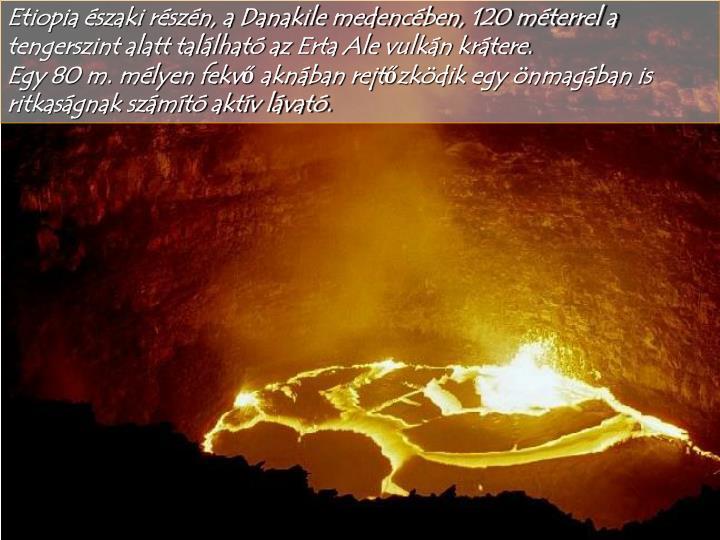 Etiopia északi részén, a Danakile medencében, 120 méterrel a tengerszint alatt található az