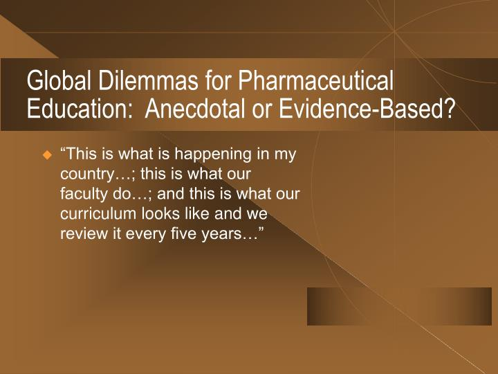 Global Dilemmas for Pharmaceutical Education:  Anecdotal or Evidence-Based?