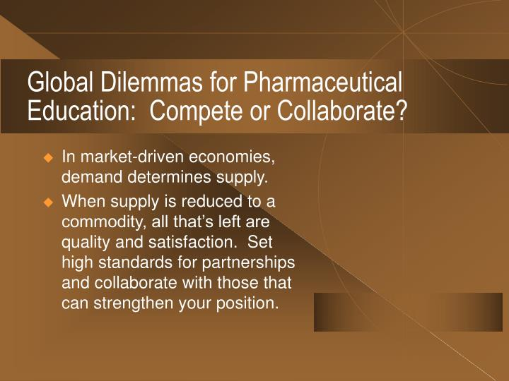 Global Dilemmas for Pharmaceutical Education:  Compete or Collaborate?