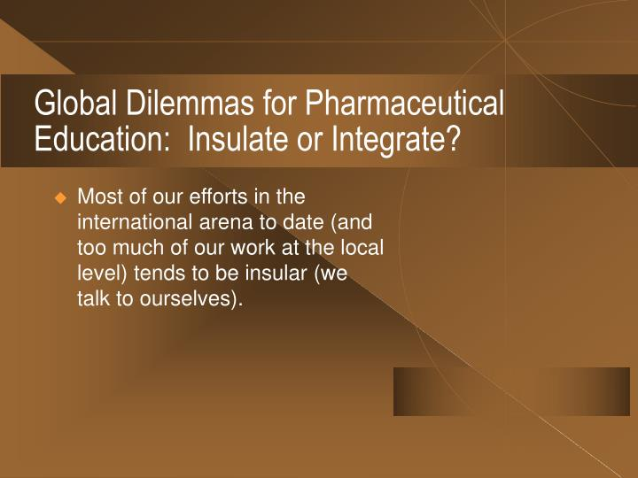 Global Dilemmas for Pharmaceutical Education:  Insulate or Integrate?