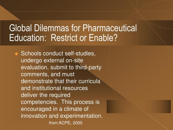 Global Dilemmas for Pharmaceutical Education:  Restrict or Enable?