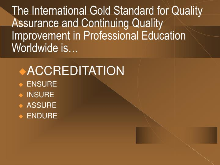The International Gold Standard for Quality Assurance and Continuing Quality Improvement in Professional Education Worldwide is…