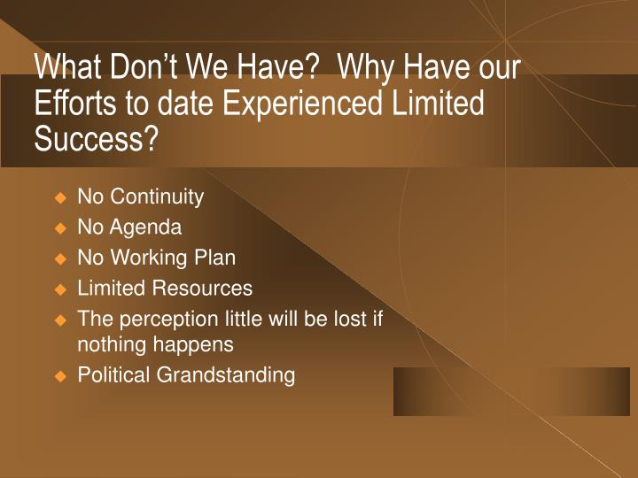 What Don't We Have?  Why Have our Efforts to date Experienced Limited Success?