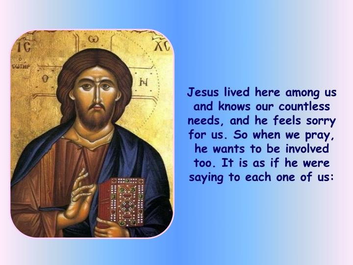 Jesus lived here among us and knows our countless needs, and he feels sorry for us. So when we pray, he wants to be involved too. It is as if he were saying to each one of us: