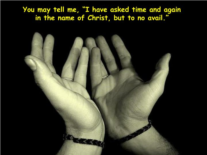 """You may tell me, """"I have asked time and again"""
