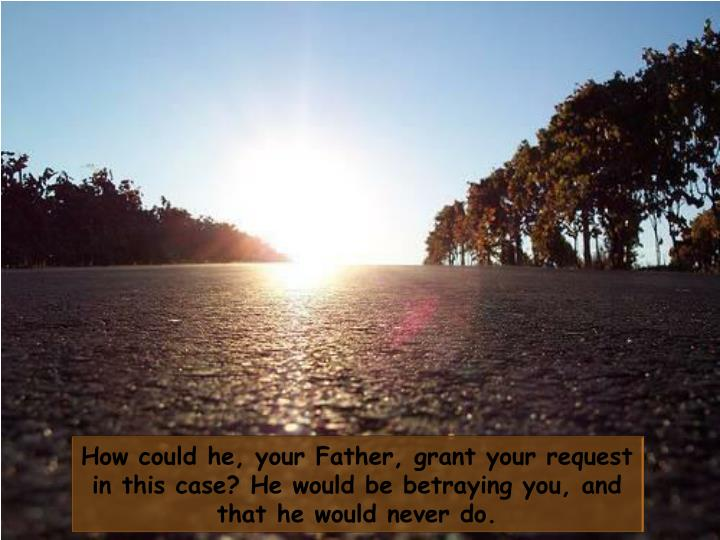 How could he, your Father, grant your request in this case? He would be betraying you, and that he would never do.
