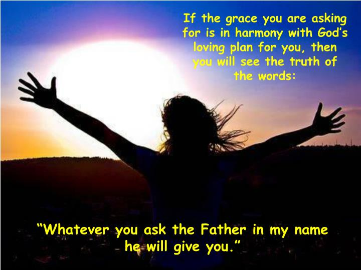 If the grace you are asking for is in harmony with God's loving plan for you, then you will see the truth of the words:
