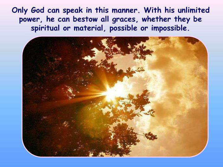 Only God can speak in this manner. With his unlimited power, he can bestow all graces, whether they be spiritual or material, possible or impossible.