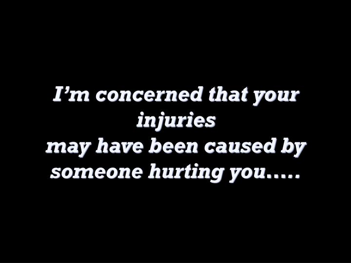 I'm concerned that your injuries