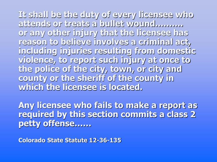 It shall be the duty of every licensee who attends or treats a bullet wound……….