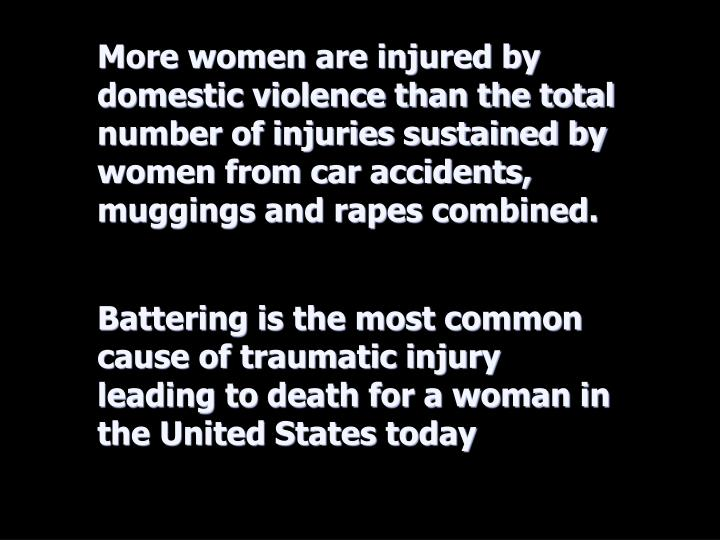 More women are injured by domestic violence than the total number of injuries sustained by women from car accidents, muggings and rapes combined.