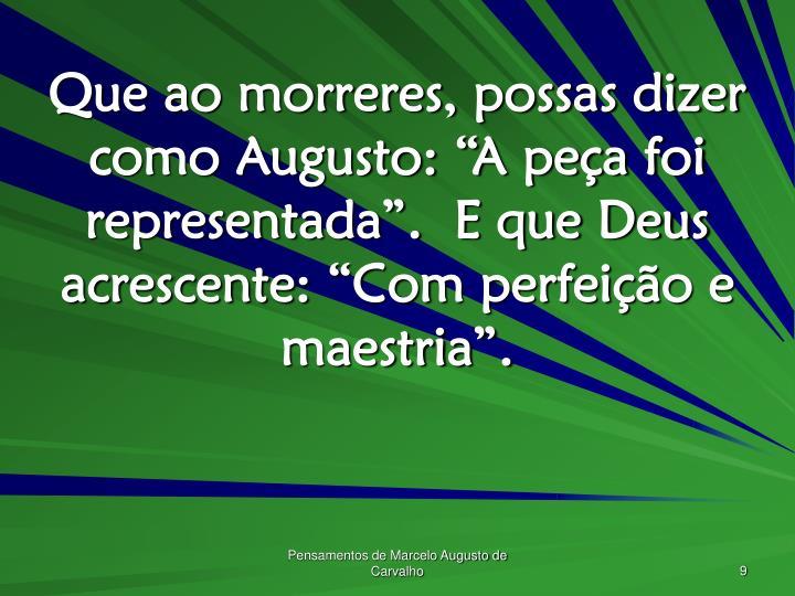 """Que ao morreres, possas dizer como Augusto: """"A peça foi representada"""".  E que Deus acrescente: """"Com perfeição e maestria""""."""