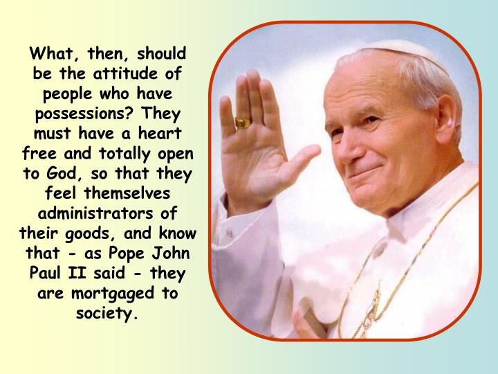 What, then, should be the attitude of people who have possessions? They must have a heart free and totally open to God, so that they feel themselves administrators of their goods, and know that - as Pope John Paul II said - they are mortgaged to society.