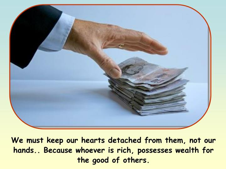 We must keep our hearts detached from them, not our hands.. Because whoever is rich, possesses wealth for the good of others.