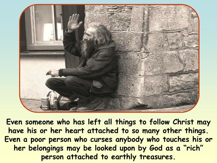 """Even someone who has left all things to follow Christ may have his or her heart attached to so many other things. Even a poor person who curses anybody who touches his or her belongings may be looked upon by God as a """"rich"""" person attached to earthly treasures."""
