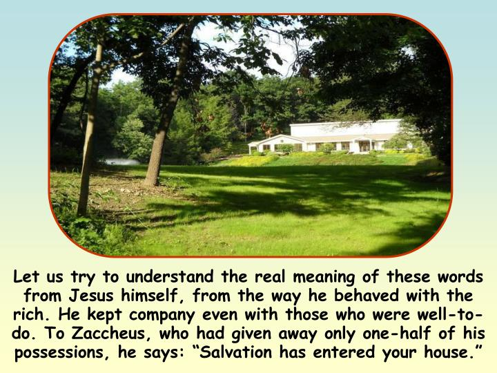 """Let us try to understand the real meaning of these words from Jesus himself, from the way he behaved with the rich. He kept company even with those who were well-to-do. To Zaccheus, who had given away only one-half of his possessions, he says: """"Salvation has entered your house."""""""