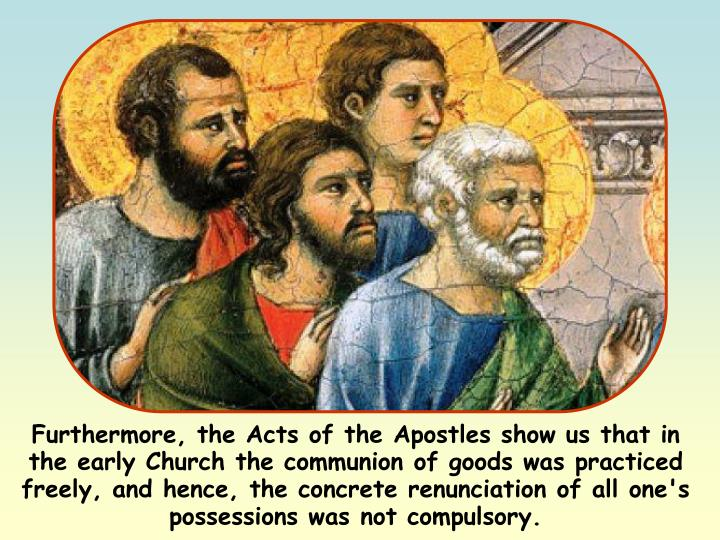 Furthermore, the Acts of the Apostles show us that in the early Church the communion of goods was practiced freely, and hence, the concrete renunciation of all one's possessions was not compulsory.
