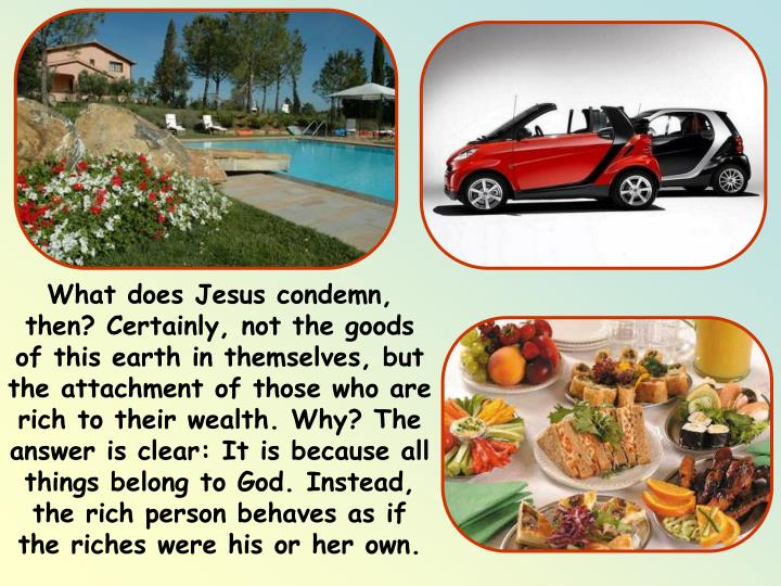 What does Jesus condemn, then? Certainly, not the goods of this earth in themselves, but the attachment of those who are rich to their wealth. Why? The answer is clear: It is because all things belong to God. Instead, the rich person behaves as if the riches were his or her own.
