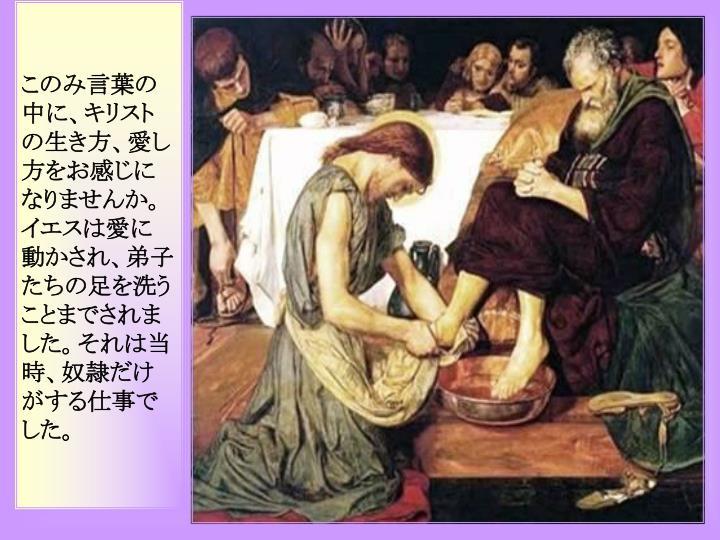 このみ言葉の中に、キリストの生き方、愛し方をお感じになりませんか。イエスは愛に動かされ、弟子たちの足を洗うことまでされました。それは当時、奴隷だけがする仕事でした。