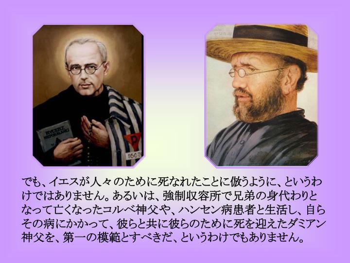 でも、イエスが人々のために死なれたことに倣うように、というわけではありません。あるいは、強制収容所で兄弟の身代わりとなって亡くなったコルベ神父や、ハンセン病患者と生活し、自らその病にかかって、彼らと共に彼らのために死を迎えたダミアン神父を、第一の模範とすべきだ、というわけでもありません。
