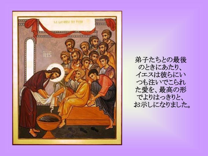 弟子たちとの最後のときにあたり、 イエスは彼らにいつも注いでこられた愛を、最高の形でよりはっきりと、お示しになりました。