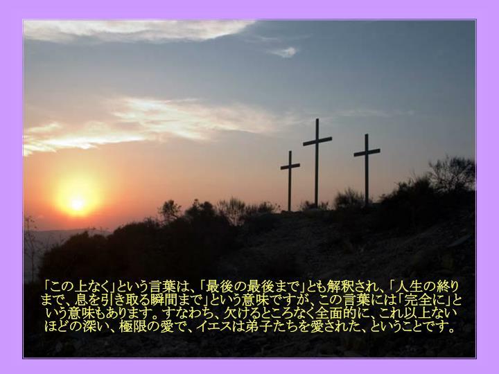 「この上なく」という言葉は、「最後の最後まで」とも解釈され、「人生の終りまで、息を引き取る瞬間まで」という意味ですが、この言葉には「完全に」という意味もあります。すなわち、欠けるところなく全面的に、これ以上ない ほどの深い、極限の愛で、イエスは弟子たちを愛された、ということです。
