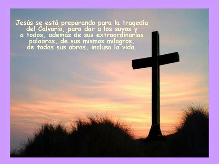 Jesús se está preparando para la tragedia del Calvario, para dar a los suyos y