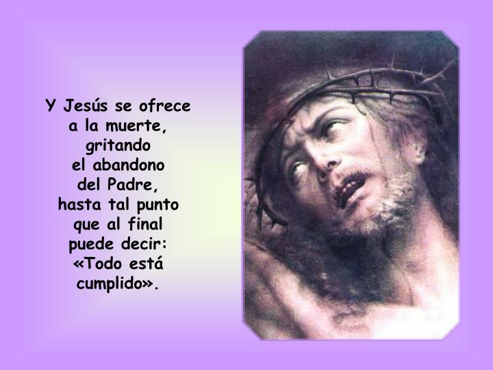 Y Jesús se ofrece a la muerte, gritando