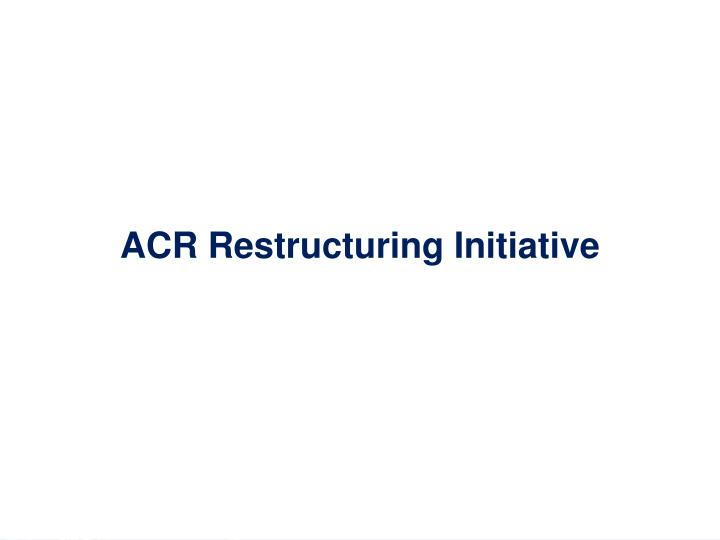 ACR Restructuring Initiative