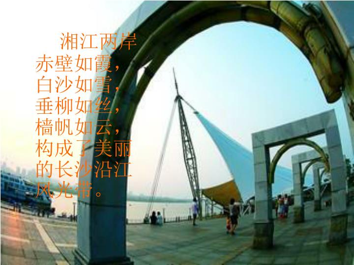 湘江两岸赤壁如霞,白沙如雪,垂柳如丝,樯帆如云,构成了美丽的长沙沿江风光带。