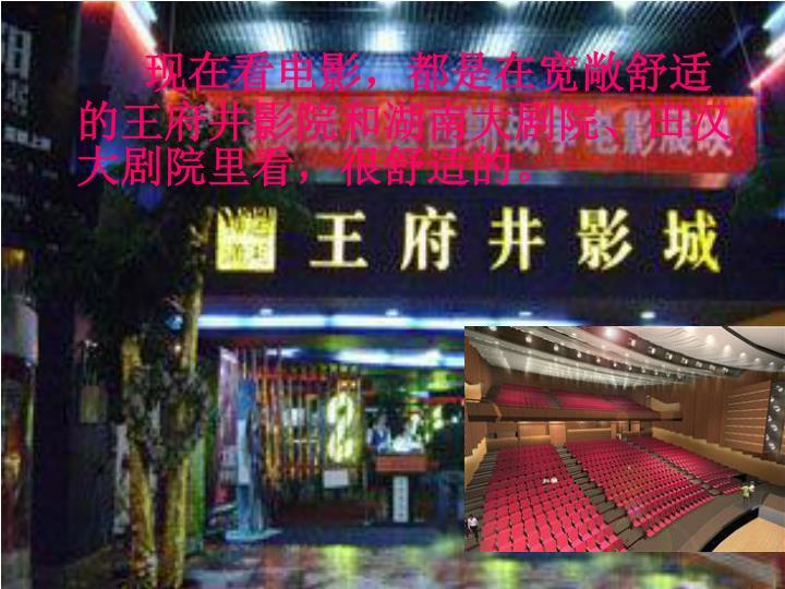 现在看电影,都是在宽敞舒适的王府井影院和湖南大剧院、田汉大剧院里看,很舒适的。