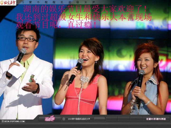 湖南的娱乐节目最受大家欢迎了!我还到过超级女生和快乐大本营现场观看节目呢,真过瘾!