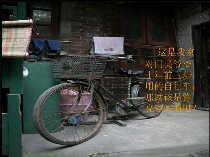 这是我家对门吴爷爷十年前上班用的自行车,那时该是铮亮铮亮的吧?