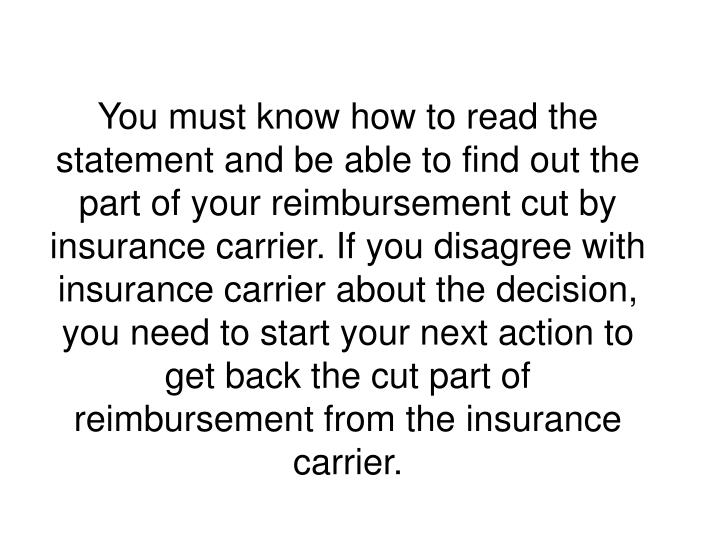 You must know how to read the statement and be able to find out the part of your reimbursement cut by insurance carrier. If you disagree with insurance carrier about the decision, you need to start your next action to get back the cut part of reimbursement from the insurance carrier.