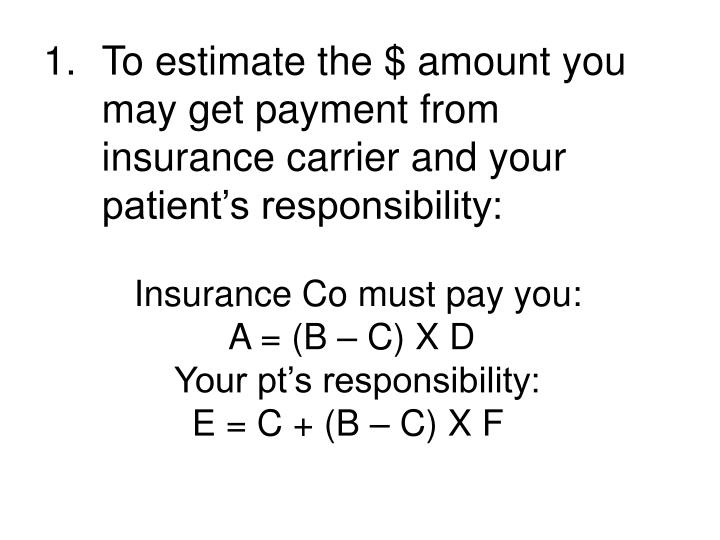 To estimate the $ amount you may get payment from insurance carrier and your patient's responsibility:
