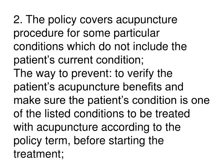 2. The policy covers acupuncture procedure for some particular conditions which do not include the patient's current condition;